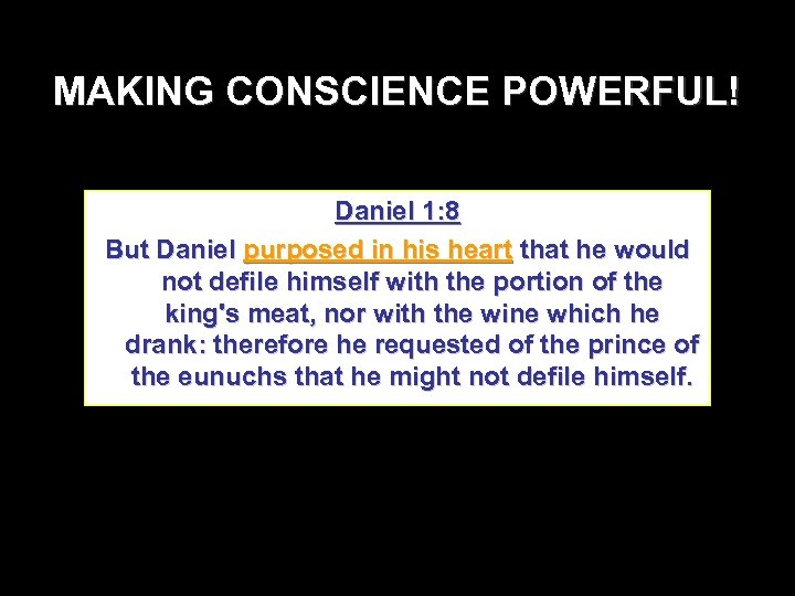 MAKING CONSCIENCE POWERFUL! Daniel 1: 8 But Daniel purposed in his heart that he