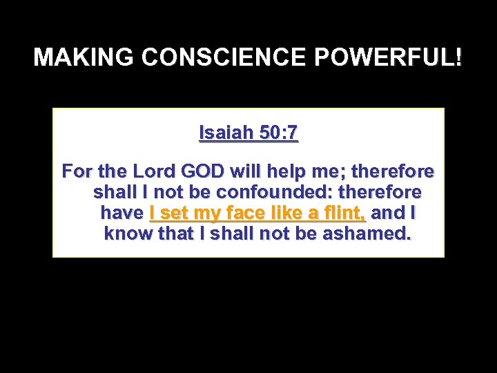 MAKING CONSCIENCE POWERFUL! Isaiah 50: 7 For the Lord GOD will help me; therefore