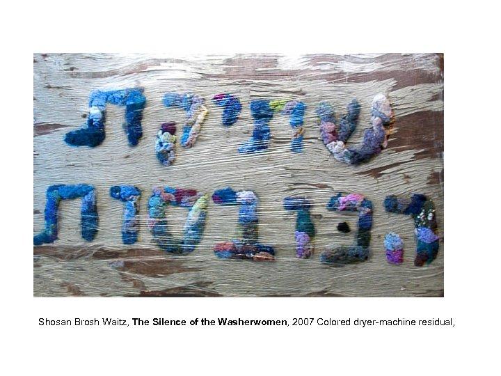 Shosan Brosh Waitz, The Silence of the Washerwomen, 2007 Colored dryer-machine residual,