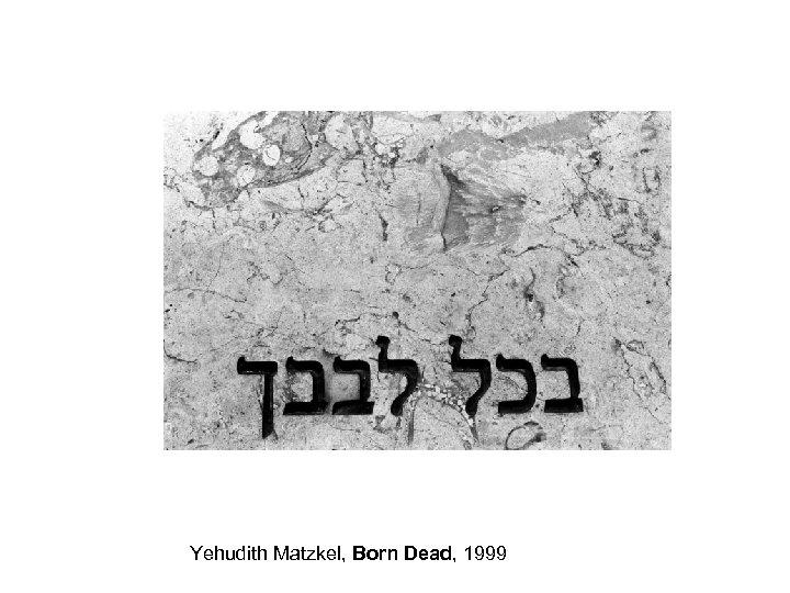 Yehudith Matzkel, Born Dead, 1999