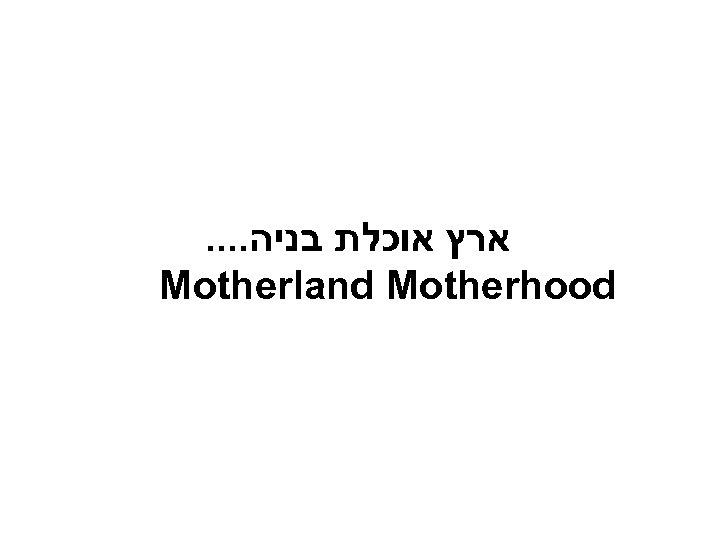 . . ארץ אוכלת בניה Motherland Motherhood