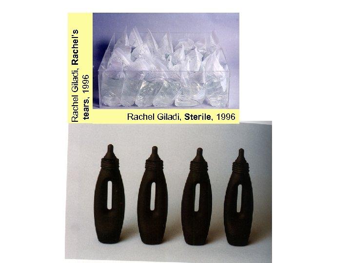 Rachel Giladi, Rachel's tears, 1996 Rachel Giladi, Sterile, 1996