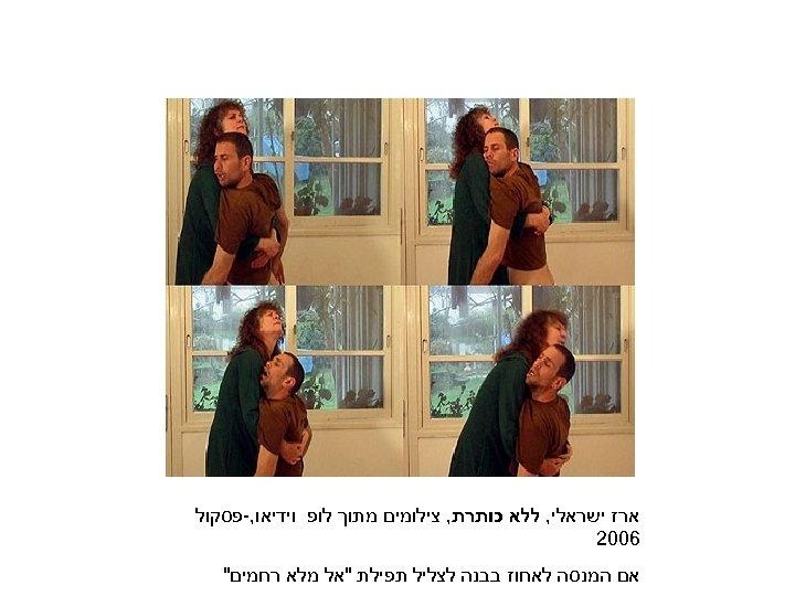 ארז ישראלי, ללא כותרת, צילומים מתוך לופ וידיאו, -פסקול 6002 אם המנסה לאחוז