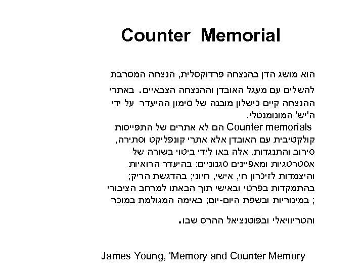 Counter Memorial הוא מושג הדן בהנצחה פרדוקסלית, הנצחה המסרבת להשלים עם מעגל האובדן