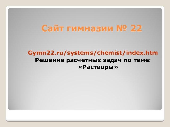 Сайт гимназии № 22 Gymn 22. ru/systems/chemist/index. htm Решение расчетных задач по теме: «Растворы»