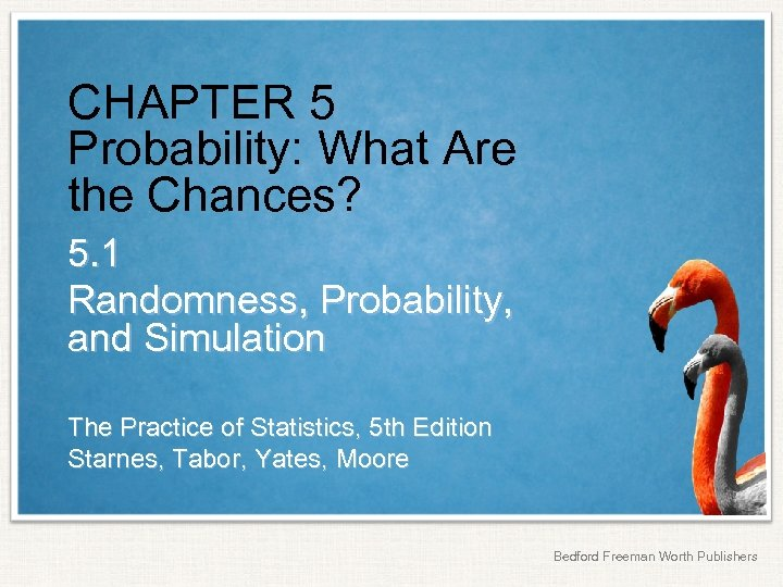 CHAPTER 5 Probability: What Are the Chances? 5. 1 Randomness, Probability, and Simulation The