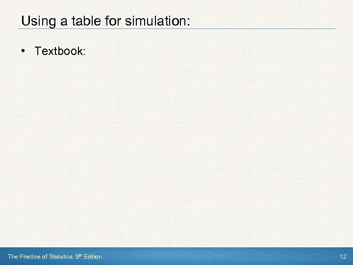 Using a table for simulation: • Textbook: The Practice of Statistics, 5 th Edition