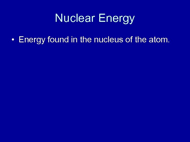 Nuclear Energy • Energy found in the nucleus of the atom.