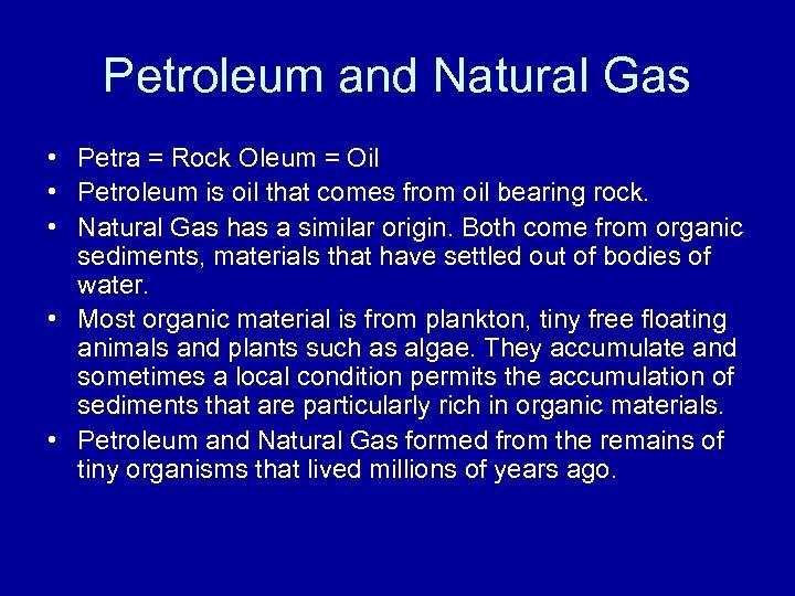 Petroleum and Natural Gas • Petra = Rock Oleum = Oil • Petroleum is