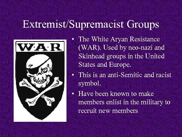 Extremist/Supremacist Groups • The White Aryan Resistance (WAR). Used by neo-nazi and Skinhead groups