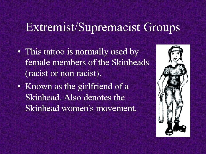 Extremist/Supremacist Groups • This tattoo is normally used by female members of the Skinheads
