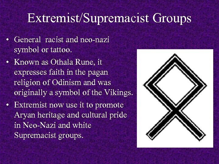 Extremist/Supremacist Groups • General racist and neo-nazi symbol or tattoo. • Known as Othala