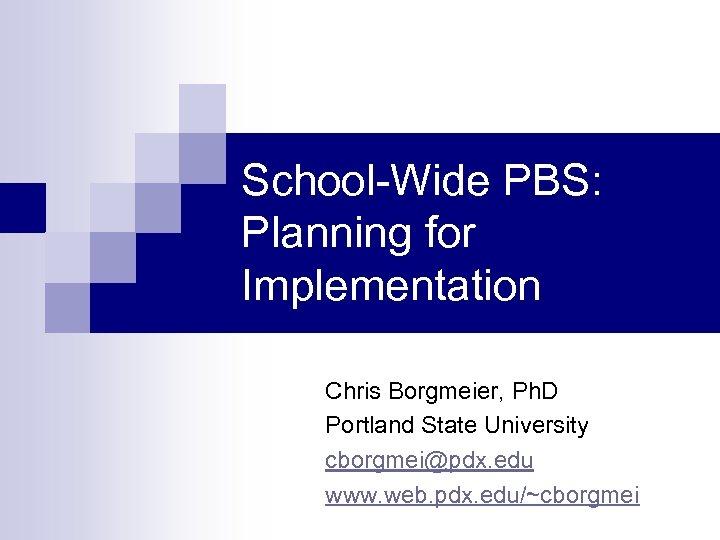 School-Wide PBS: Planning for Implementation Chris Borgmeier, Ph. D Portland State University cborgmei@pdx. edu