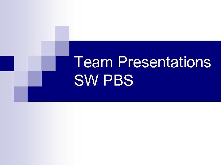 Team Presentations SW PBS
