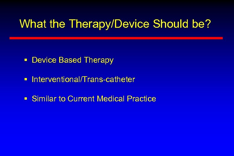 What the Therapy/Device Should be? § Device Based Therapy § Interventional/Trans-catheter § Similar to
