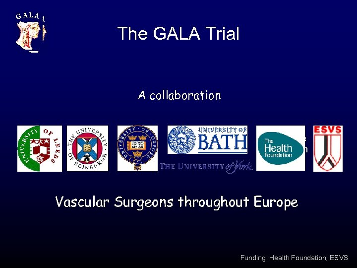 The GALA Trial A collaboration Healthcare Foundation Vascular Surgeons throughout Europe Funding: Health Foundation,