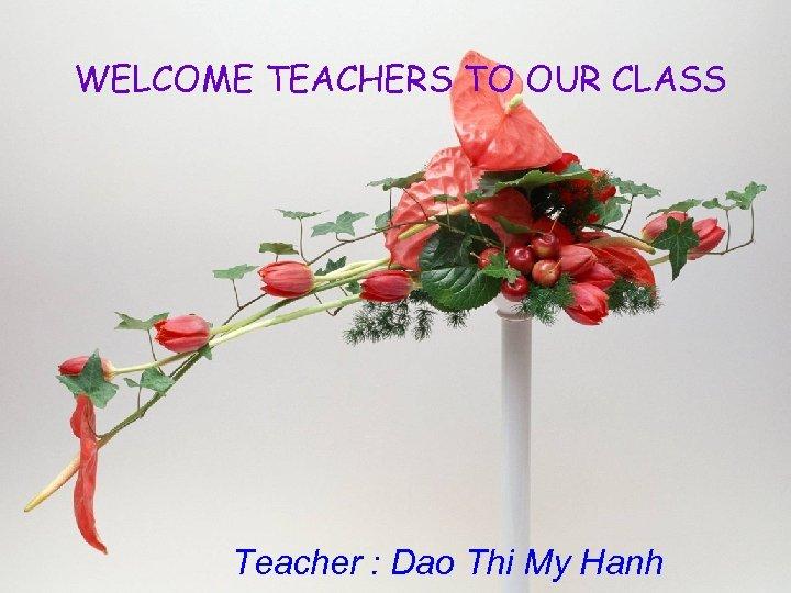 WELCOME TEACHERS TO OUR CLASS Teacher : Dao Thi My Hanh