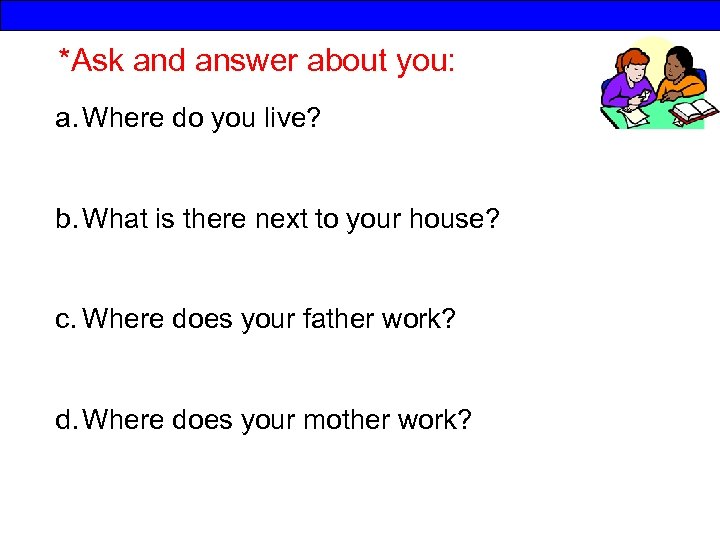 *Ask and answer about you: a. Where do you live? b. What is there