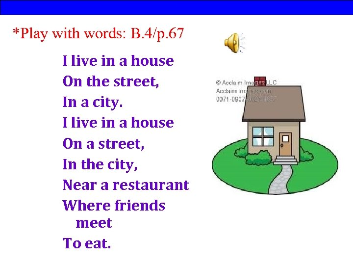 *Play with words: B. 4/p. 67 I live in a house On the street,
