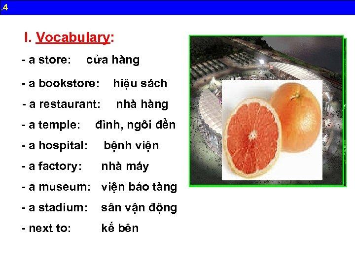 B. 4 I. Vocabulary: - a store: cửa hàng - a bookstore: hiệu sách