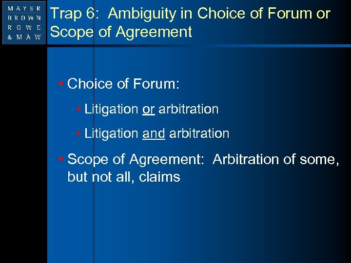 Trap 6: Ambiguity in Choice of Forum or Scope of Agreement • Choice of