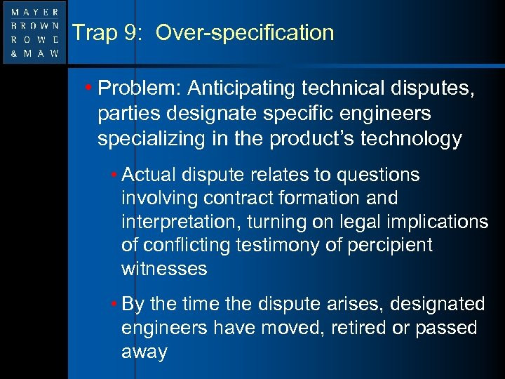 Trap 9: Over-specification • Problem: Anticipating technical disputes, parties designate specific engineers specializing in