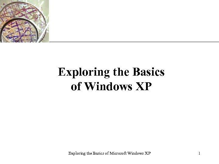 XP Exploring the Basics of Windows XP Exploring the Basics of Microsoft Windows XP