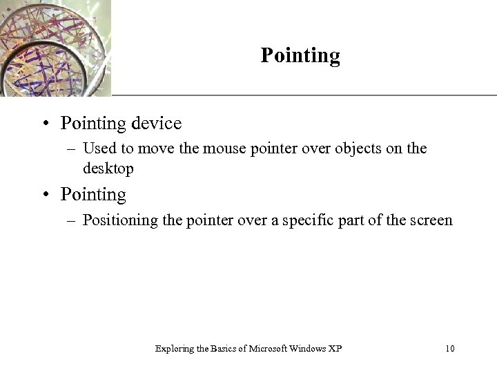 XP Pointing • Pointing device – Used to move the mouse pointer over objects