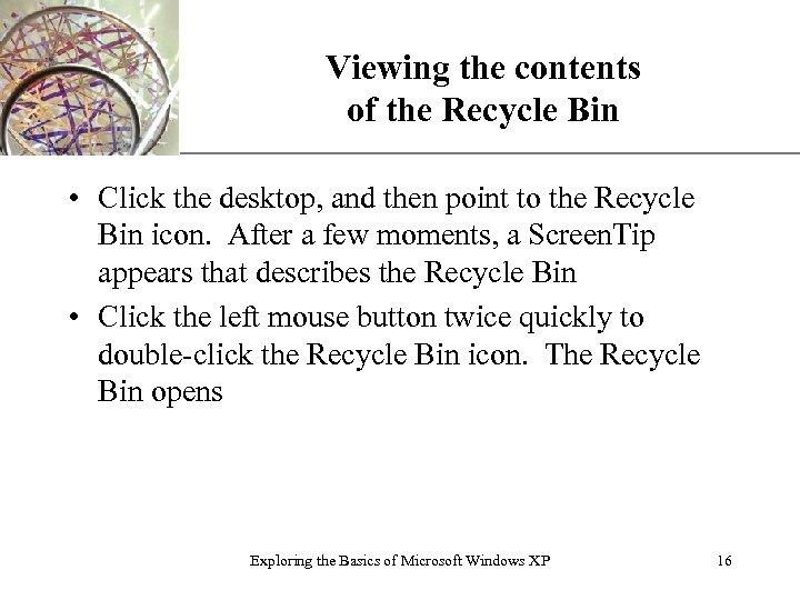 Viewing the contents of the Recycle Bin XP • Click the desktop, and then