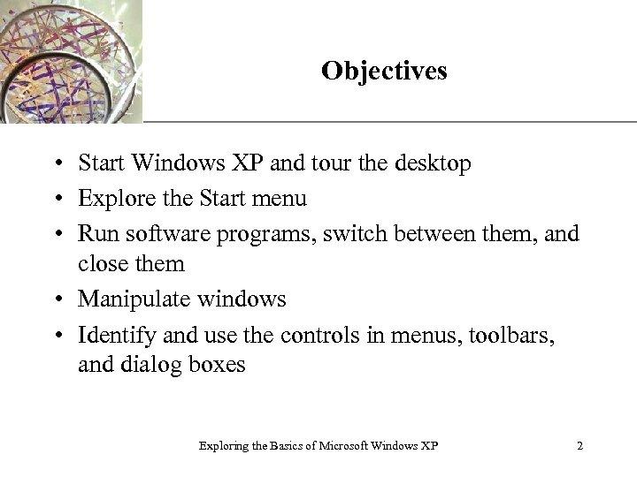 XP Objectives • Start Windows XP and tour the desktop • Explore the Start