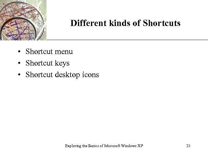 Different kinds of Shortcuts XP • Shortcut menu • Shortcut keys • Shortcut desktop