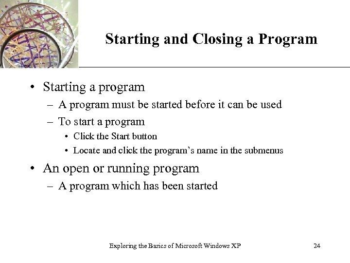 Starting and Closing a Program XP • Starting a program – A program must
