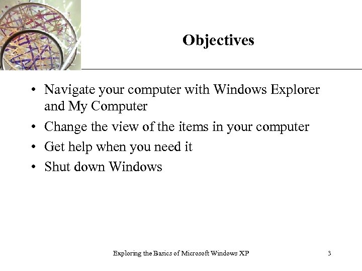 Objectives XP • Navigate your computer with Windows Explorer and My Computer • Change