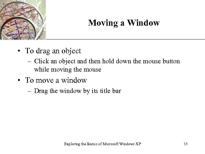 Moving a Window XP • To drag an object – Click an object and