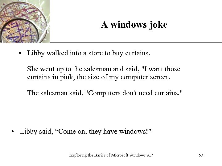 A windows joke XP • Libby walked into a store to buy curtains. She