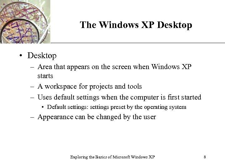 The Windows XP Desktop XP • Desktop – Area that appears on the screen