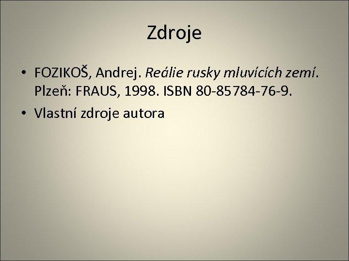 Zdroje • FOZIKOŠ, Andrej. Reálie rusky mluvících zemí. Plzeň: FRAUS, 1998. ISBN 80 -85784