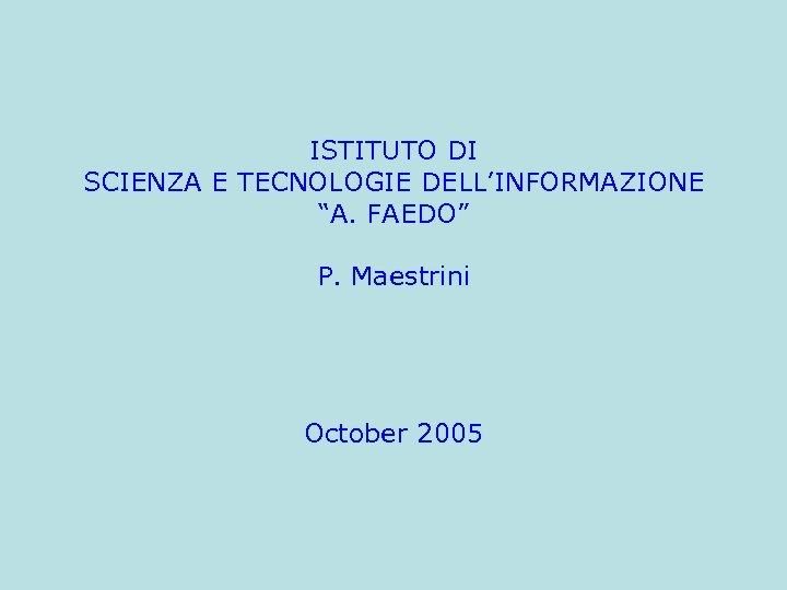 """ISTITUTO DI SCIENZA E TECNOLOGIE DELL'INFORMAZIONE """"A. FAEDO"""" P. Maestrini October 2005"""