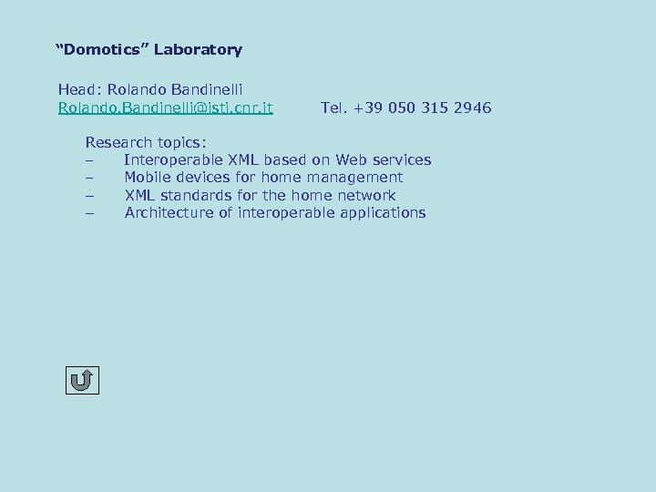 """Domotics"" Laboratory Head: Rolando Bandinelli Rolando. Bandinelli@isti. cnr. it Tel. +39 050 315 2946"