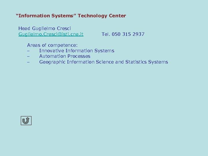 """""""Information Systems"""" Technology Center Head Guglielmo Cresci Guglielmo. Cresci@isti. cne. it Tel. 050 315"""