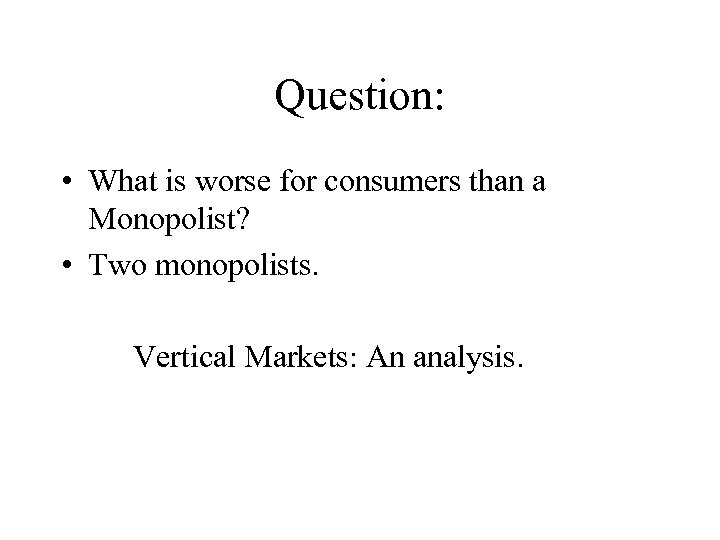 Question: • What is worse for consumers than a Monopolist? • Two monopolists. Vertical
