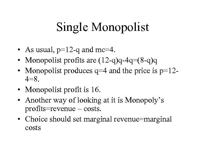 Single Monopolist • As usual, p=12 -q and mc=4. • Monopolist profits are (12