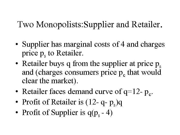 Two Monopolists: Supplier and Retailer. • Supplier has marginal costs of 4 and charges