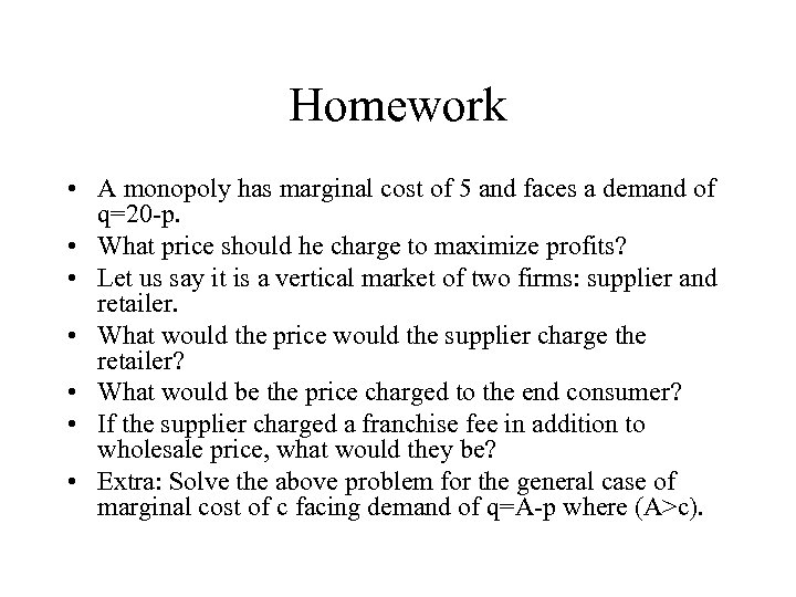 Homework • A monopoly has marginal cost of 5 and faces a demand of