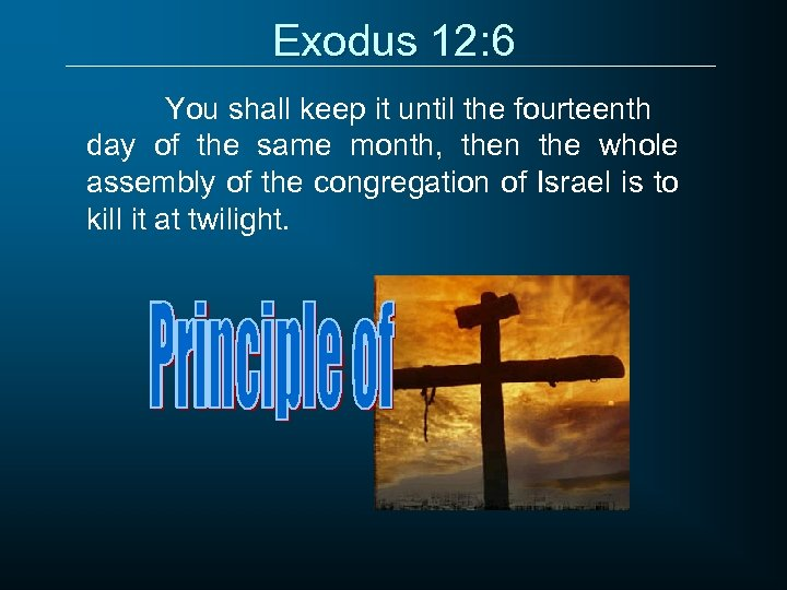 Exodus 12: 6 You shall keep it until the fourteenth day of the same