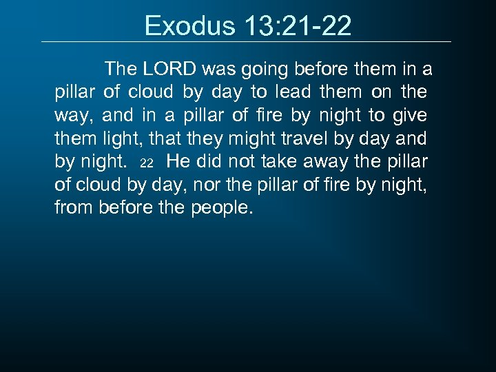 Exodus 13: 21 -22 The LORD was going before them in a pillar of