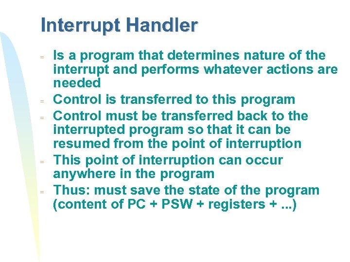Interrupt Handler = = = Is a program that determines nature of the interrupt