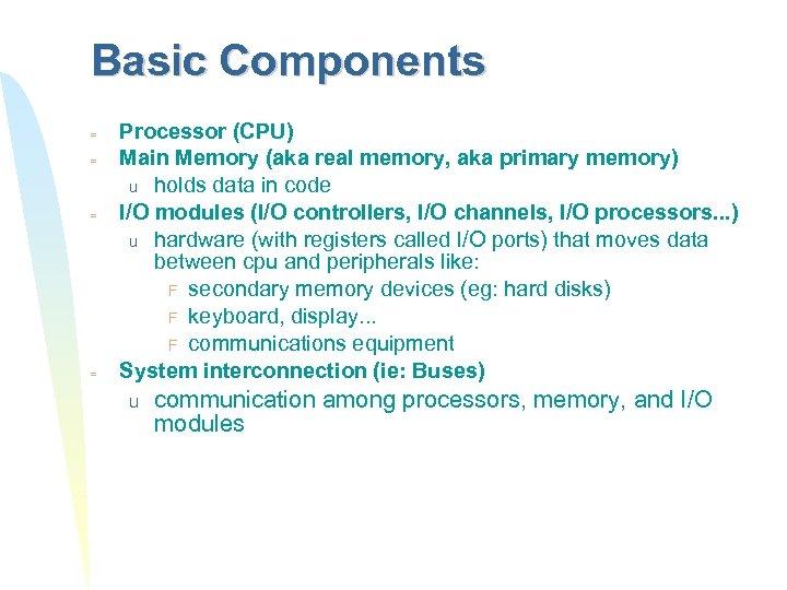 Basic Components = = Processor (CPU) Main Memory (aka real memory, aka primary memory)