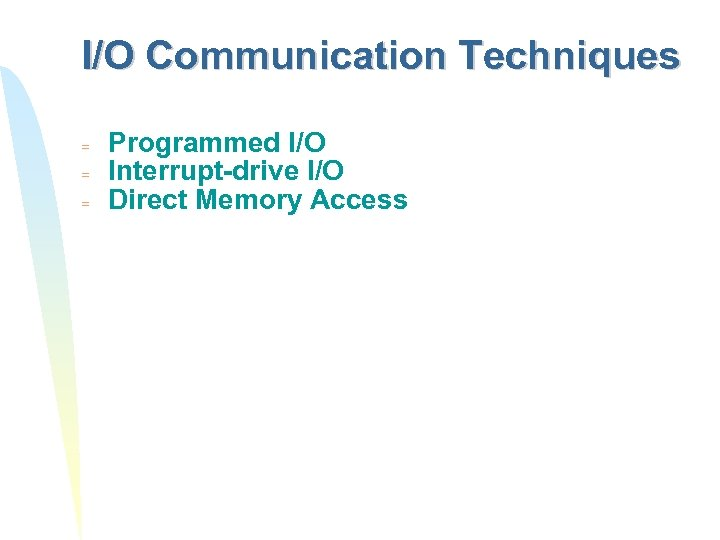 I/O Communication Techniques = = = Programmed I/O Interrupt-drive I/O Direct Memory Access