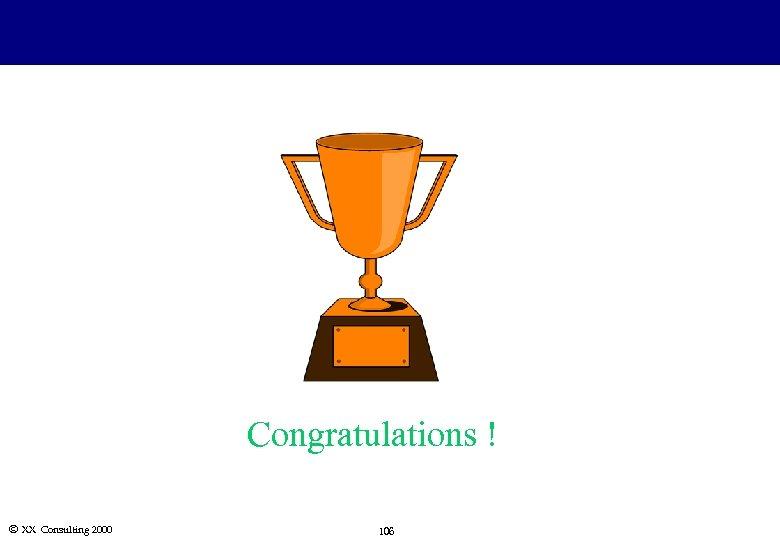 Congratulations ! Ó XX Consulting 2000 106
